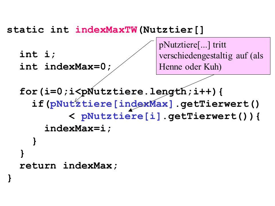 static int indexMaxTW(Nutztier[] pNutztiere){ int i; int indexMax=0;